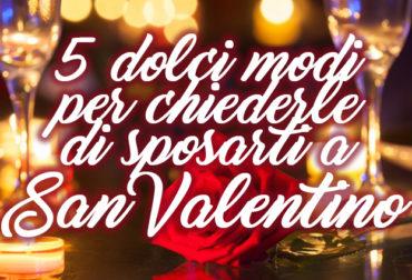 5 dolci modi per chiederle di sposarti a San Valentino